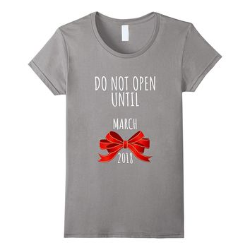 Do Not Open Until March 2018 Pregnancy Announcement Xmas Tee