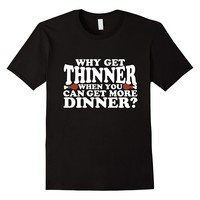 Why Get Thinner When You Can Get More Dinner Funny T-Shirt
