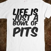 LIFE IS JUST A BOWL OF PITS