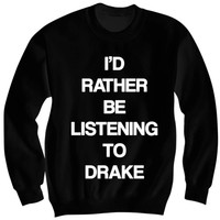 I'd Rather Be Listening to Drake Sweatshirt