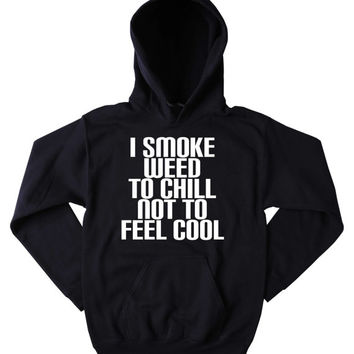 Smoker Hoodie I Smoke Weed To Chill Not To Feel Cool Slogan Funny Stoner Weed Blazing Dope Mary Jane Tumblr Sweatshirt