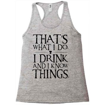 that what i do i drink and i know things Racerback Tank