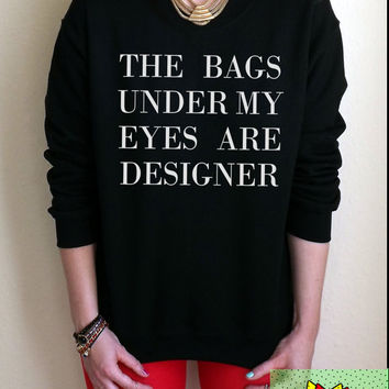 The Bags Under My Eyes Are Designer Jumper Unisex Black or Grey S M L Tumblr Instagram Blogger