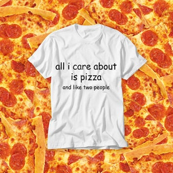 All I Care About is Pizza and Like Two People! Free Shipping! Pizza Lovers Forever in Bed Lazy White Tumblr T-shirt with Funny Text