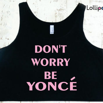 Don't Worry Be Yonce pink  Boxy Tank Women.  Beyonce Crop Top. Instagram . Funny sexy . large sizs. Flawless. Surfboard. Drunk in love.