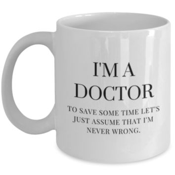 Sarcastic Coffee Mug: I'm A Doctor To Save Some Time Let's Just Assume That I'm Never Wrong. - Funny Coffee Mug - Gift for Doctors - Perfect Gift for Siblings, Parents, Friend, Coworker, Roommate, Cousins