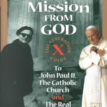 We're on a Mission from God: The Generation X Guide to John Paul Ii, and the Catholic Church, and the Real Meaning of Life