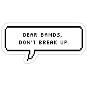 Dear Bands, Please Don't Break Up