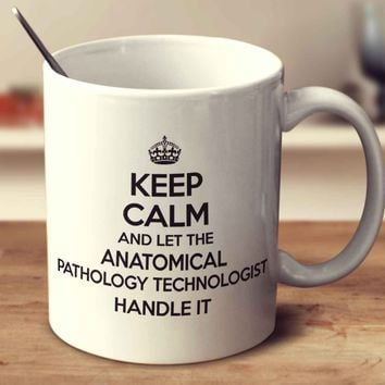 Keep Calm And Let The Anatomical Pathology Technologist Handle It