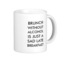 Brunch without alcohol is just a sad late breakfas