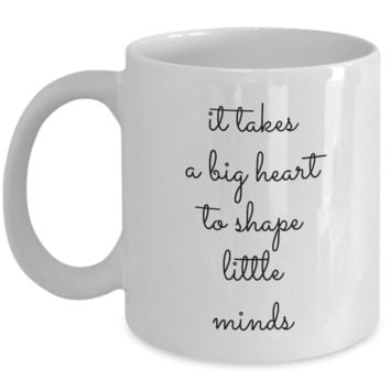 Teacher Coffee Mug - IT TAKES A BIG HEART TO SHAPE LITTLE MINDS -