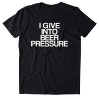 I Give Into Beer Pressure Shirt Funny Drinking Alcohol Drunk T-shirt