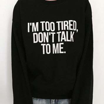 I'm too tired, don't talk to me sweatshirt for womens crewneck girls jumper funny fashion hipster dope college fresh
