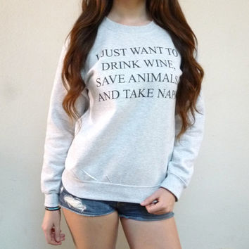 I Just Want to Drink Wine, Save Animals, and Take Naps Sweatshirt - Funny Sweatshirt - Crewneck Sweatshirt - Tumblr Sweatshirt