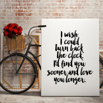 "PRINTABLE art""i wish i could turn back the clock i'd find you sooner and love you longer""typography quote,wall art,i love you print,wall art"
