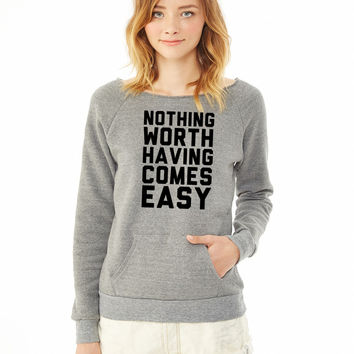 Nothing Worth Having Comes Easy ladies sweatshirt