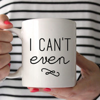 "Cute ""I Can't Even"" Coffee Mug - Tea cup - wedding gift - Shower gift - coffee cup - gift - birthday present - Office humor - office mug"