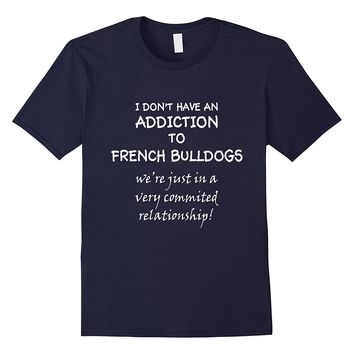 I Don't Have An Addiction To French Bulldogs T-Shirt
