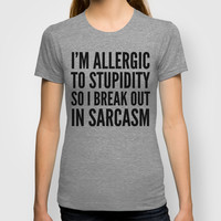 I'M ALLERGIC TO STUPIDITY, SO I BREAK OUT IN SARCASM T-shirt by CreativeAngel | Society6