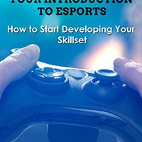 Esports: Your Introduction to Esports (Pro Gaming, Smash Brothers, Street Fighter, Halo, Call of Duty) Kindle Edition