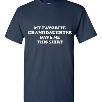 My favorite Granddaughter Gave me this Shirt Gift for grandpa Grandfather Fathers Day Gift ideas Great Gift for papa grandpa grandfather
