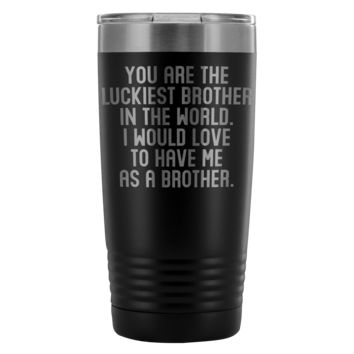 LUCKIEST BROTHER FROM BROTHER * Funny Gift * Vacuum Tumbler 20 oz.