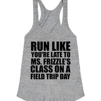 RUN LIKE YOU'RE LATE TO MS. FRIZZLES CLASS ON A FIELD TRIP DAY   Racerback   SKREENED