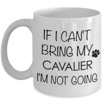 Cavalier King Charles Spaniel Mug Gifts - If I Can't Bring My Cavalier I'm Not Going Coffee Mug Ceramic Tea Cup